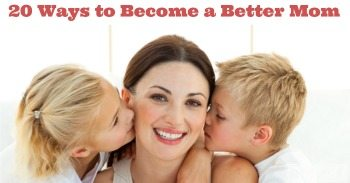20 Ways to Become a Better Mom (or Dad)